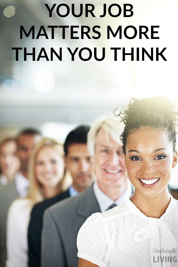 YOUR JOB MATTERS MORE THAN YOU THINK